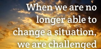 "Victor Frankl said: ""When we are no longer able to change a situation, we are challenged to change ourselves"""