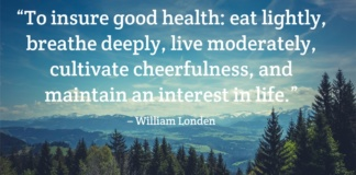 to insure good health: eat lightly, breathe deeply, live moderately, cultivate cheerfulness, and maintain an interest in life